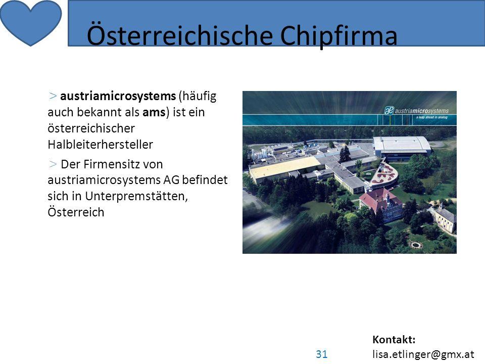 Kontakt: lisa.etlinger@gmx.at 31 Österreichische Chipfirma > austriamicrosystems (häufig auch bekannt als ams) ist ein österreichischer Halbleiterhersteller > Der Firmensitz von austriamicrosystems AG befindet sich in Unterpremstätten, Österreich