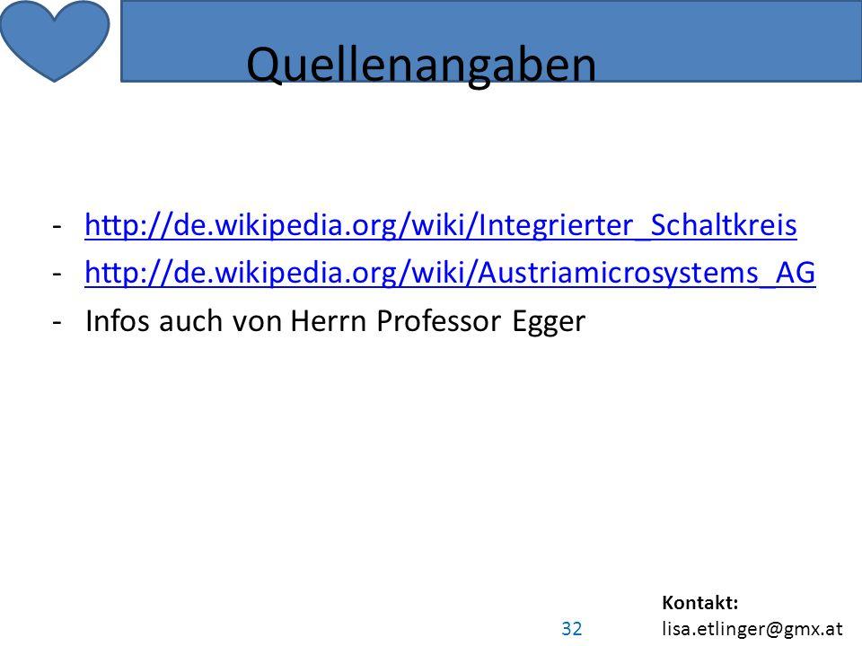 Kontakt: lisa.etlinger@gmx.at 32 Quellenangaben -http://de.wikipedia.org/wiki/Integrierter_Schaltkreishttp://de.wikipedia.org/wiki/Integrierter_Schaltkreis -http://de.wikipedia.org/wiki/Austriamicrosystems_AGhttp://de.wikipedia.org/wiki/Austriamicrosystems_AG - Infos auch von Herrn Professor Egger