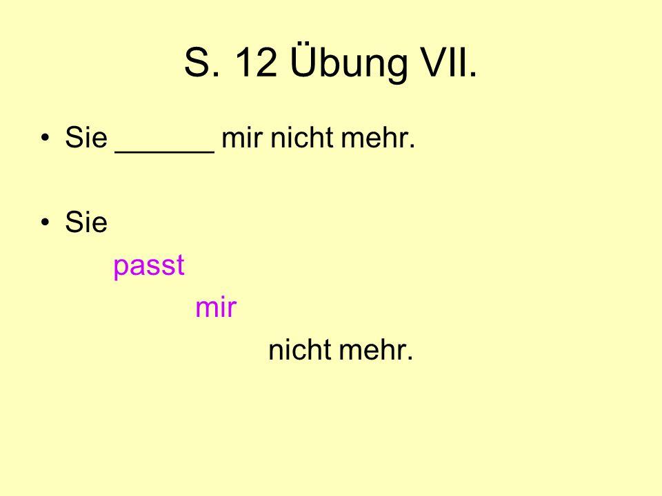 S. 12 Übung VII. Sie ______ mir nicht mehr. Sie passt mir nicht mehr.
