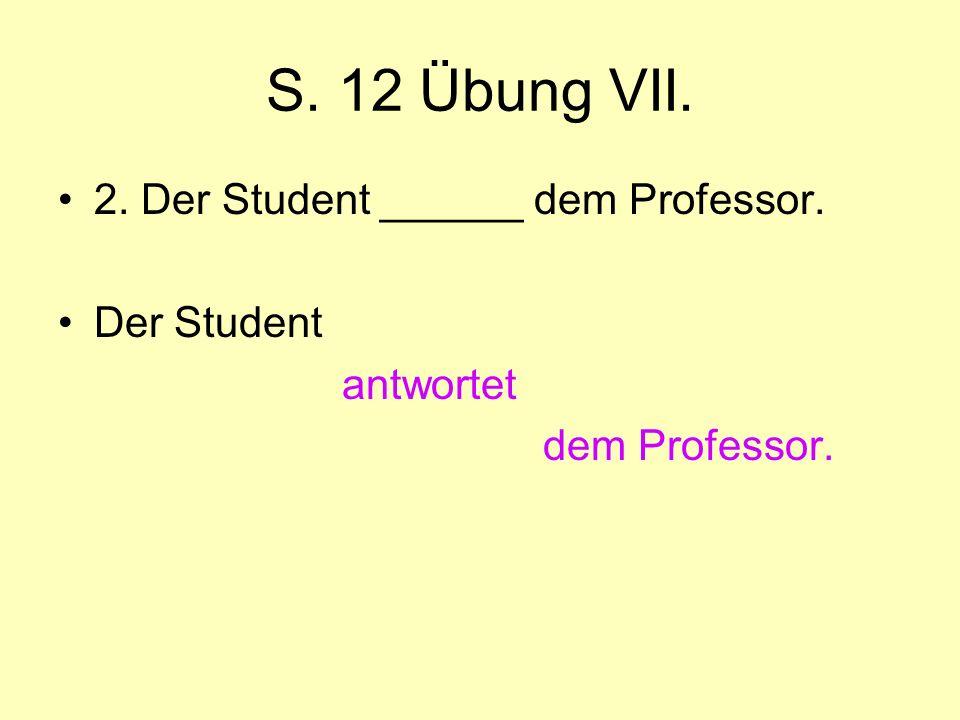 S. 12 Übung VII. 2. Der Student ______ dem Professor. Der Student antwortet dem Professor.