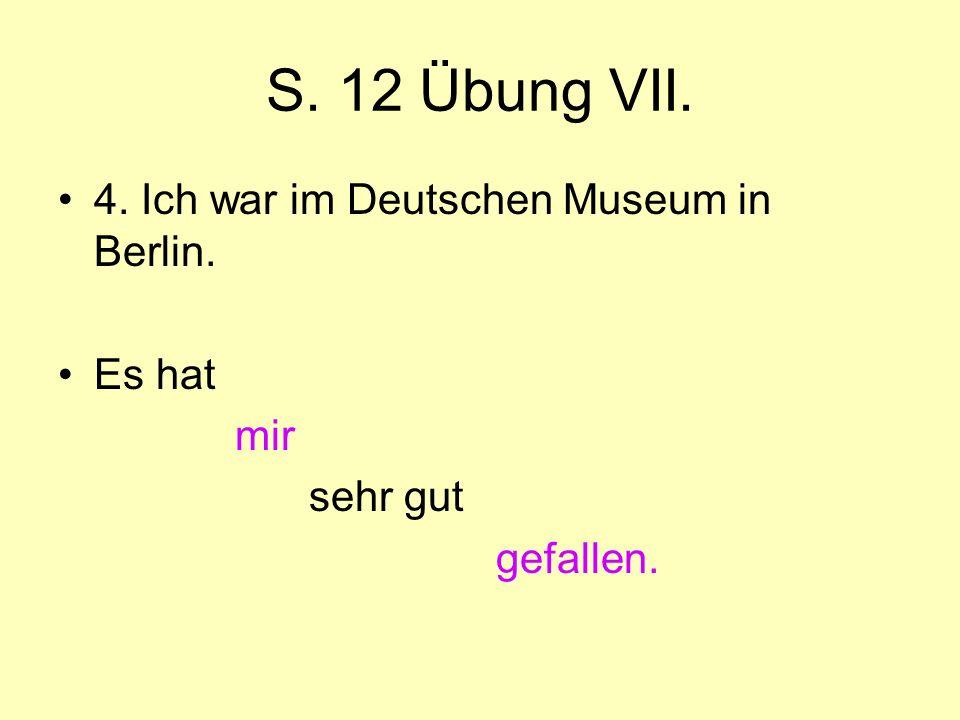S. 12 Übung VII. 4. Ich war im Deutschen Museum in Berlin. Es hat mir sehr gut gefallen.