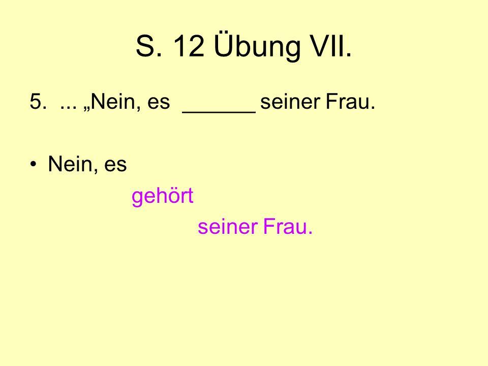 """S. 12 Übung VII. 5.... """"Nein, es ______ seiner Frau. Nein, es gehört seiner Frau."""