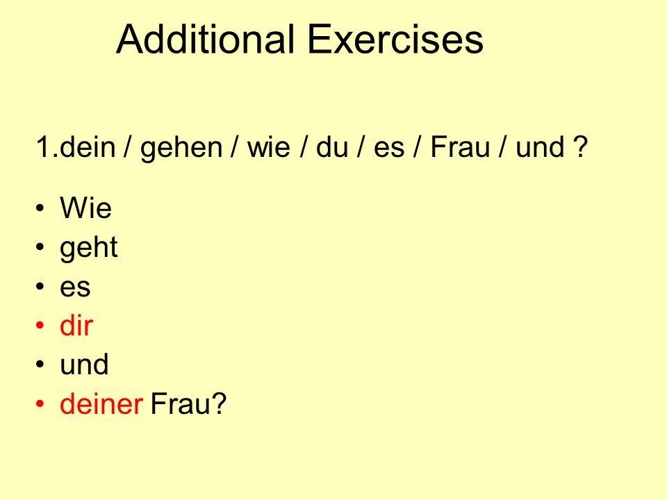 Additional Exercises 1.dein / gehen / wie / du / es / Frau / und ? Wie geht es dir und deiner Frau?