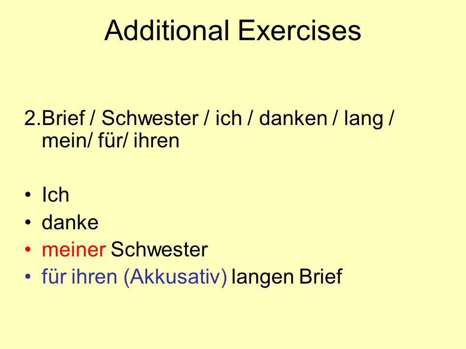 Additional Exercises 2.Brief / Schwester / ich / danken / lang / mein/ für/ ihren Ich danke meiner Schwester für ihren (Akkusativ) langen Brief