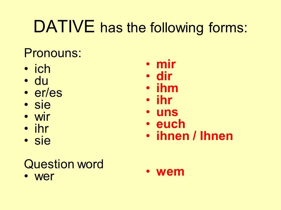 DATIVE has the following forms: Pronouns: ich du er/es sie wir ihr sie Question word wer mir dir ihm ihr uns euch ihnen / Ihnen wem