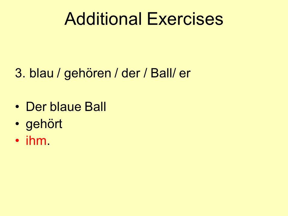 Additional Exercises 3. blau / gehören / der / Ball/ er Der blaue Ball gehört ihm.