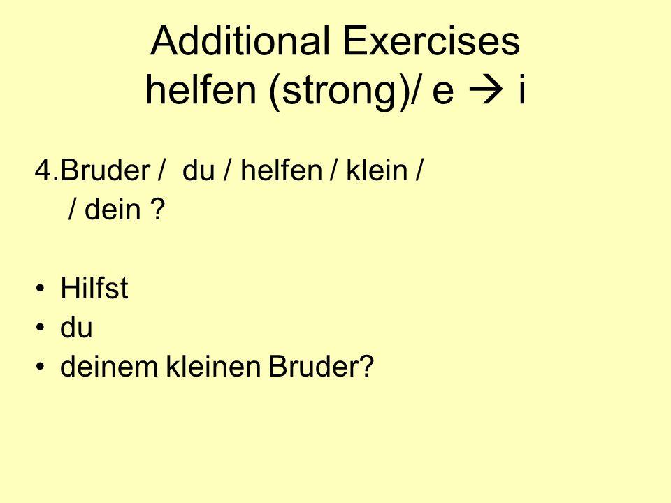 Additional Exercises helfen (strong)/ e  i 4.Bruder / du / helfen / klein / / dein ? Hilfst du deinem kleinen Bruder?