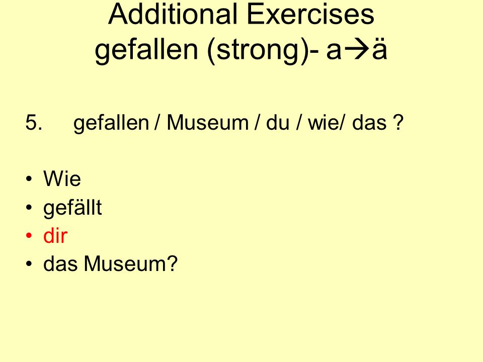 Additional Exercises gefallen (strong)- a  ä 5.gefallen / Museum / du / wie/ das .