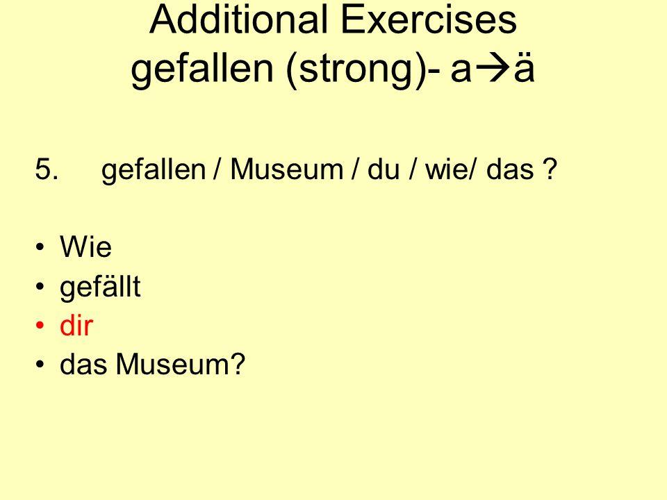 Additional Exercises gefallen (strong)- a  ä 5.gefallen / Museum / du / wie/ das ? Wie gefällt dir das Museum?
