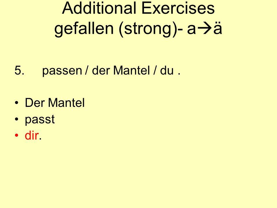 Additional Exercises gefallen (strong)- a  ä 5.passen / der Mantel / du. Der Mantel passt dir.