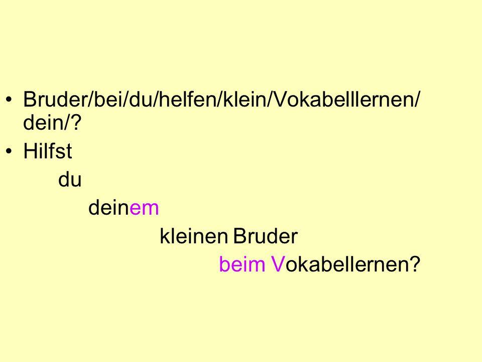 Bruder/bei/du/helfen/klein/Vokabelllernen/ dein/? Hilfst du deinem kleinen Bruder beim Vokabellernen?
