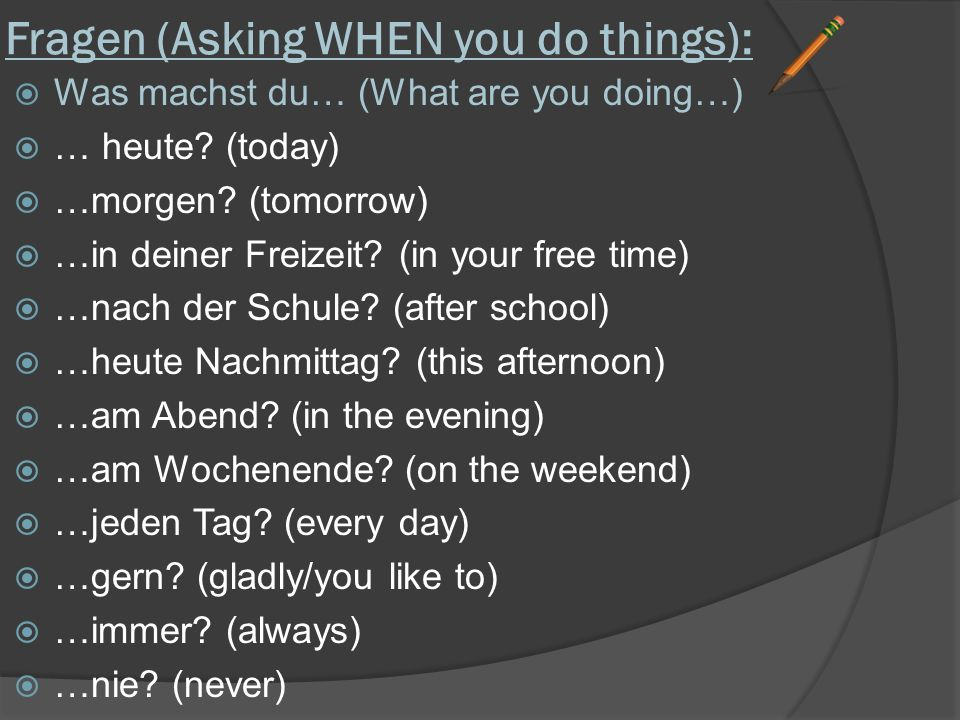 Fragen (Asking WHEN you do things):  Was machst du… (What are you doing…)  … heute? (today)  …morgen? (tomorrow)  …in deiner Freizeit? (in your fr