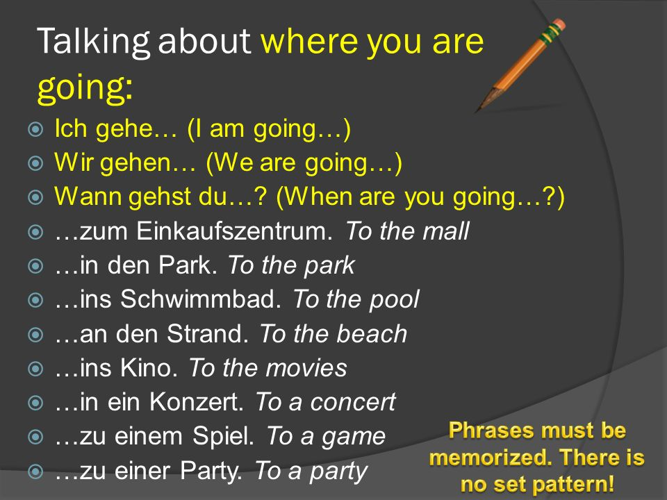 Talking about where you are going:  Ich gehe… (I am going…)  Wir gehen… (We are going…)  Wann gehst du…? (When are you going…?)  …zum Einkaufszent