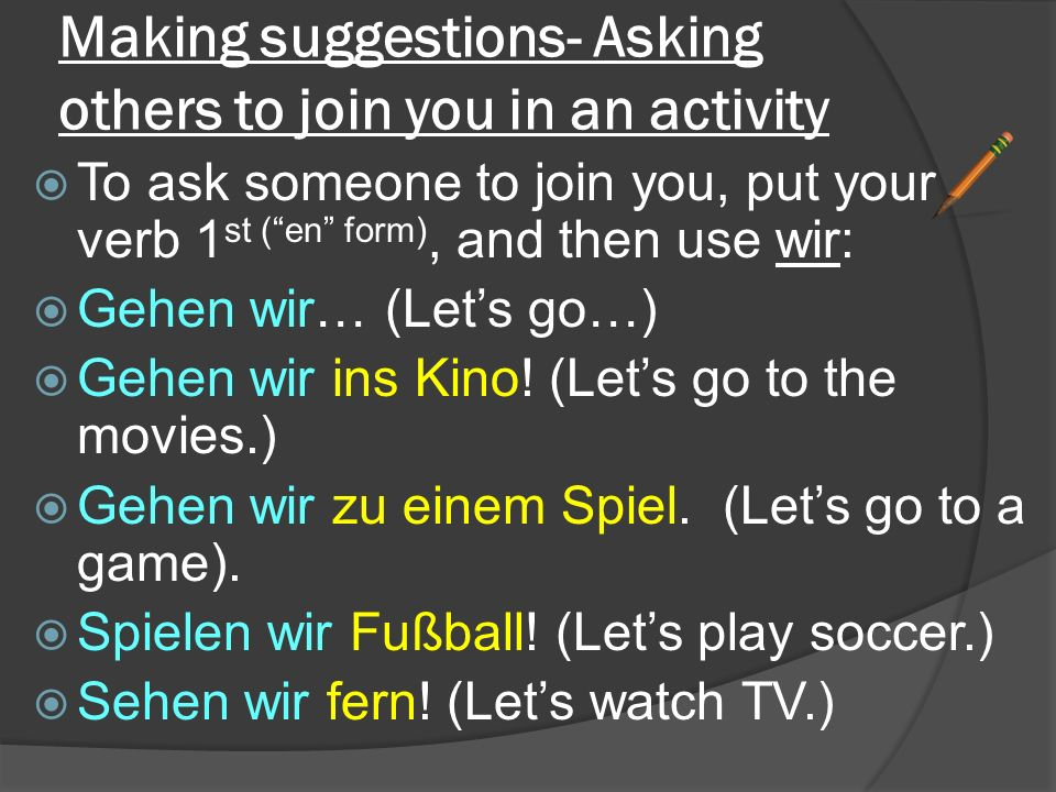 "Making suggestions- Asking others to join you in an activity  To ask someone to join you, put your verb 1 st (""en"" form), and then use wir:  Gehen w"