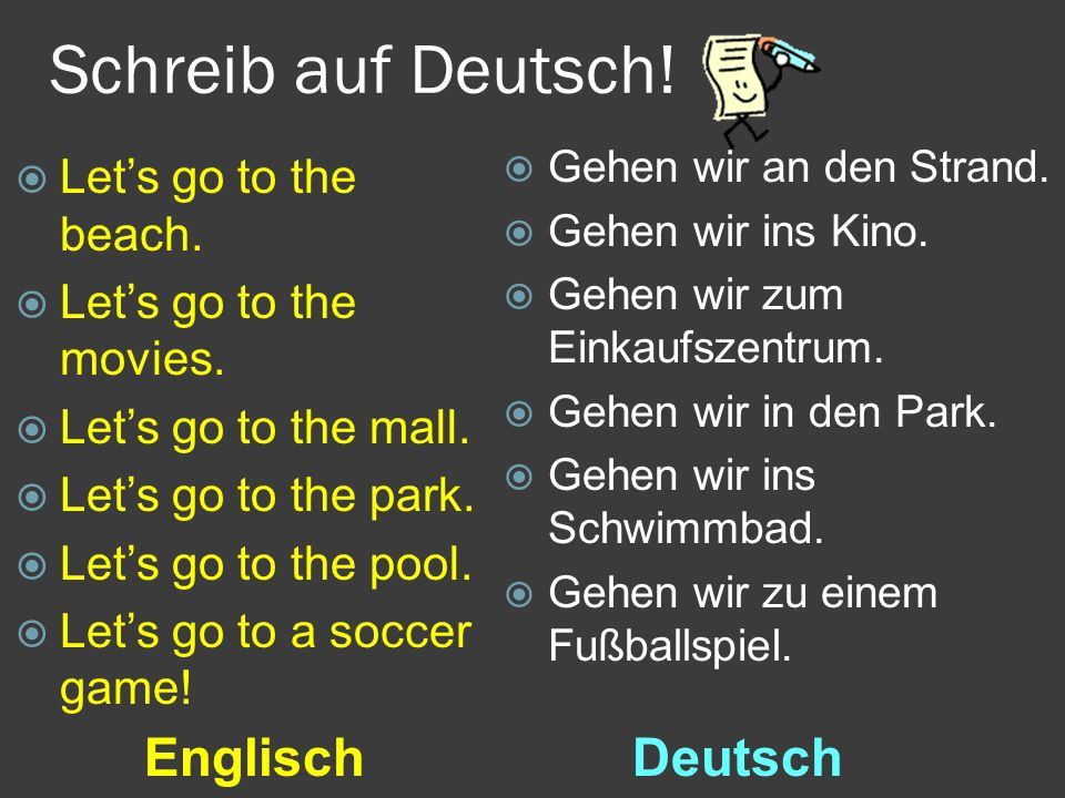 Schreib auf Deutsch! EnglischDeutsch  Let's go to the beach.  Let's go to the movies.  Let's go to the mall.  Let's go to the park.  Let's go to
