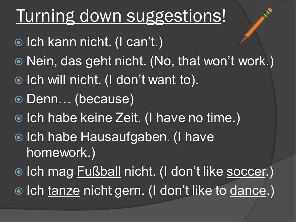 Turning down suggestions. Ich kann nicht. (I can't.)  Nein, das geht nicht.
