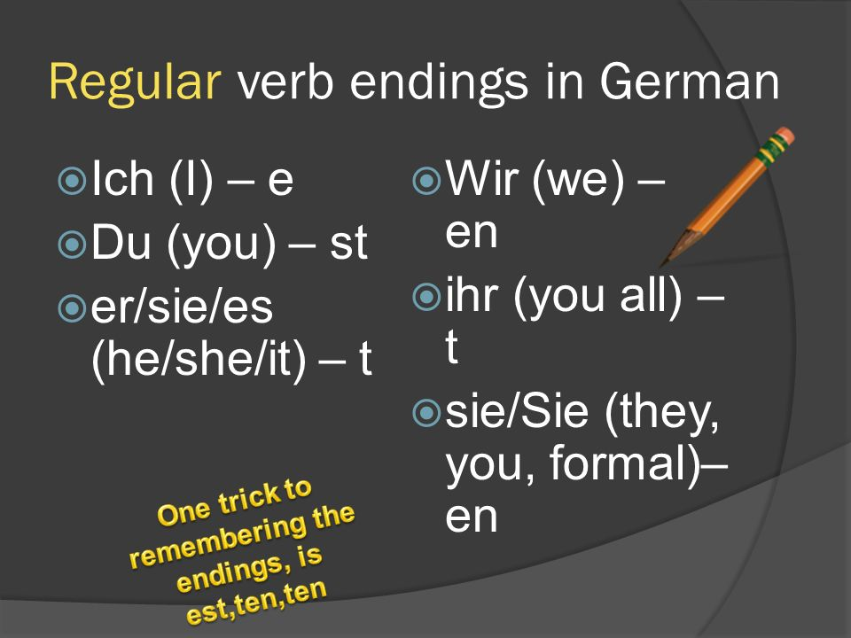 Regular verb endings in German  Ich (I) – e  Du (you) – st  er/sie/es (he/she/it) – t  Wir (we) – en  ihr (you all) – t  sie/Sie (they, you, for