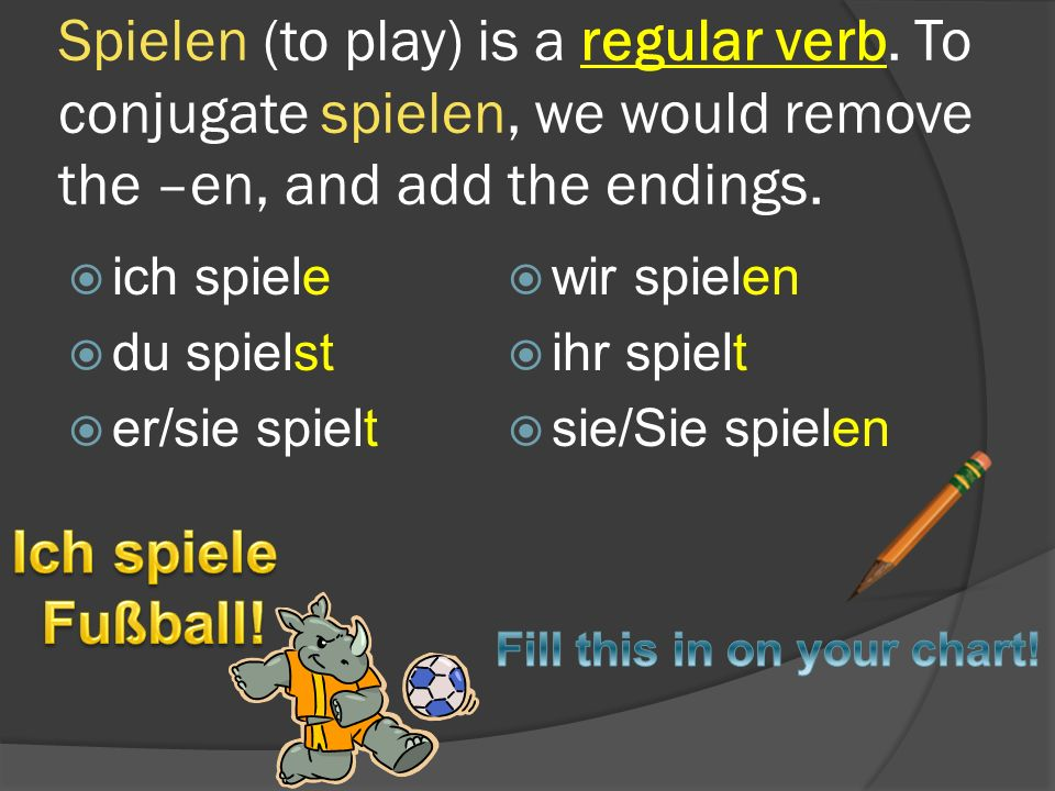Spielen (to play) is a regular verb. To conjugate spielen, we would remove the –en, and add the endings.  ich spiele  du spielst  er/sie spielt  w
