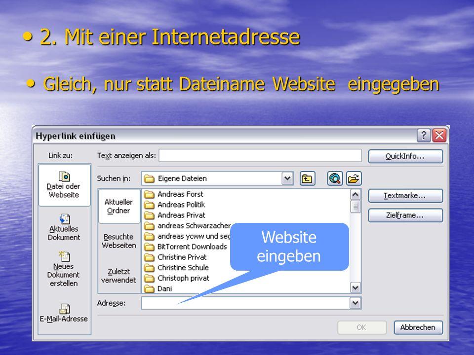 2. Mit einer Internetadresse 2. Mit einer Internetadresse Gleich, nur statt Dateiname Website eingegeben Gleich, nur statt Dateiname Website eingegebe