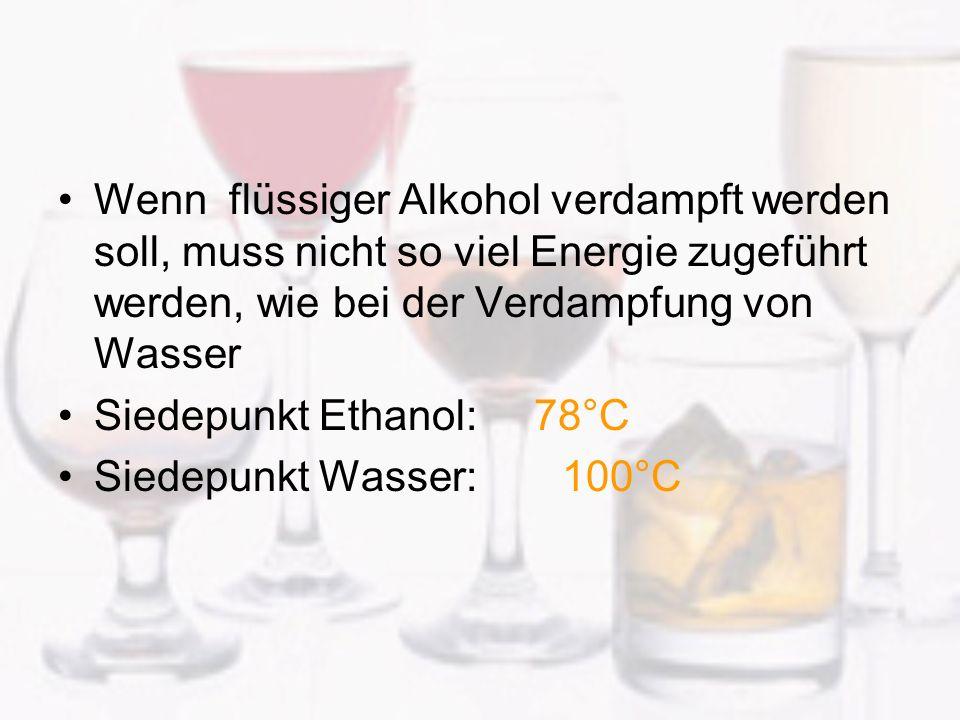 Wenn flüssiger Alkohol verdampft werden soll, muss nicht so viel Energie zugeführt werden, wie bei der Verdampfung von Wasser Siedepunkt Ethanol: 78°C