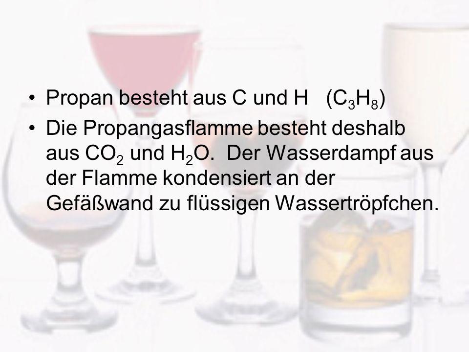 Propan besteht aus C und H (C 3 H 8 ) Die Propangasflamme besteht deshalb aus CO 2 und H 2 O. Der Wasserdampf aus der Flamme kondensiert an der Gefäßw