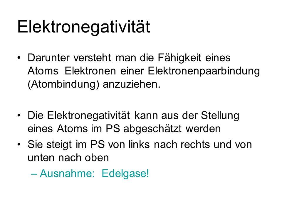 Elektronegativität Darunter versteht man die Fähigkeit eines Atoms Elektronen einer Elektronenpaarbindung (Atombindung) anzuziehen. Die Elektronegativ
