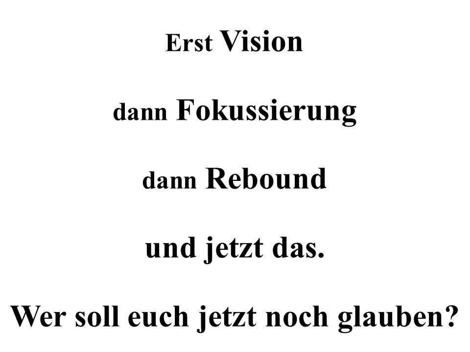 Erst Vision dann Fokussierung dann Rebound und jetzt das. Wer soll euch jetzt noch glauben?