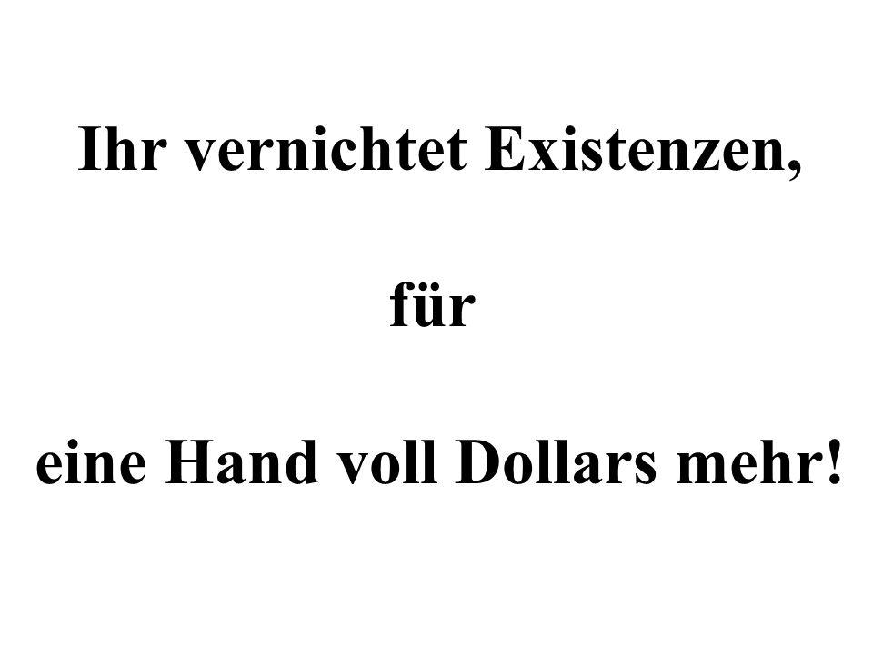 Ihr vernichtet Existenzen, für eine Hand voll Dollars mehr!