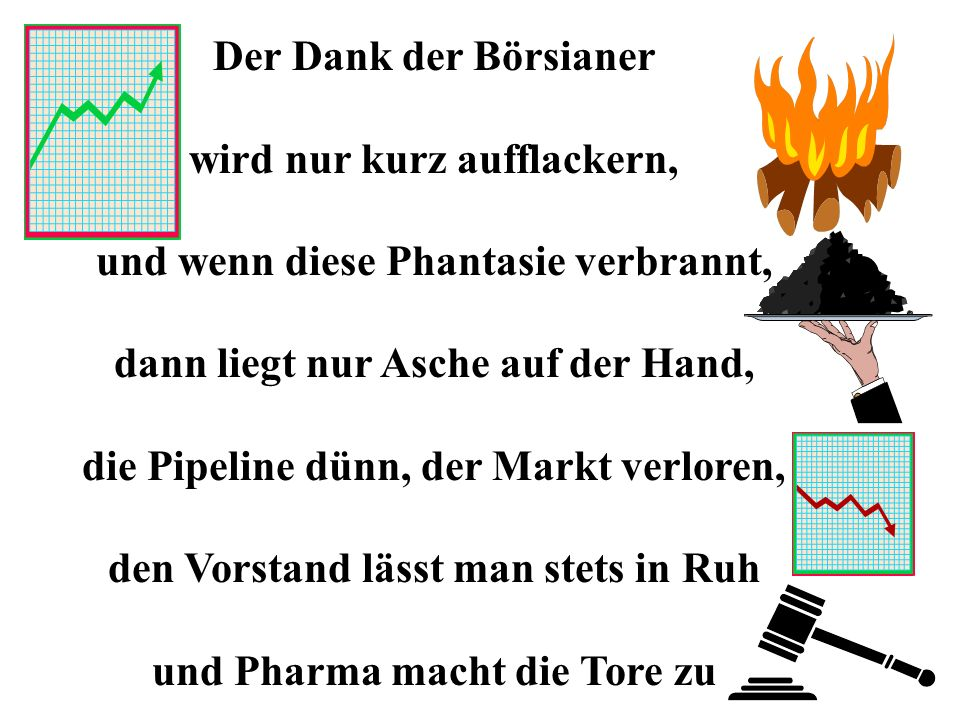 Der Dank der Börsianer wird nur kurz aufflackern, und wenn diese Phantasie verbrannt, dann liegt nur Asche auf der Hand, die Pipeline dünn, der Markt verloren, den Vorstand lässt man stets in Ruh und Pharma macht die Tore zu