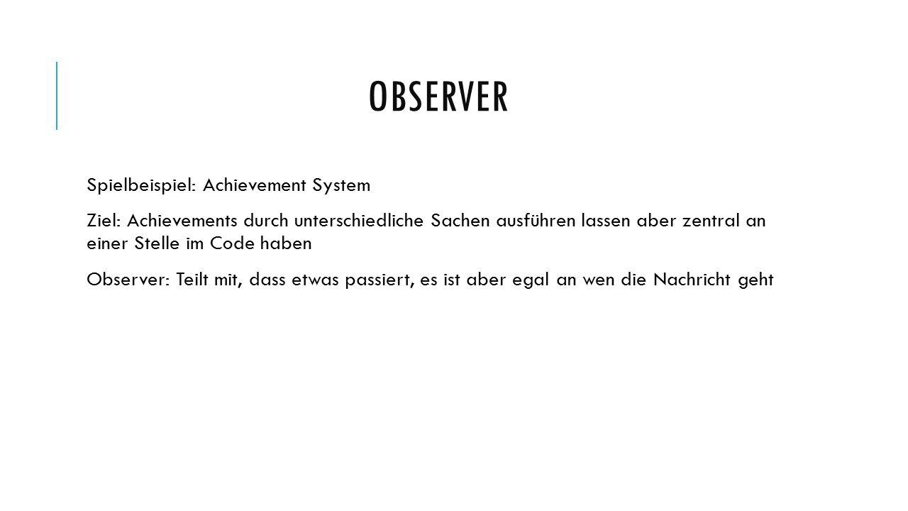 OBSERVER Spielbeispiel: Achievement System Ziel: Achievements durch unterschiedliche Sachen ausführen lassen aber zentral an einer Stelle im Code haben Observer: Teilt mit, dass etwas passiert, es ist aber egal an wen die Nachricht geht