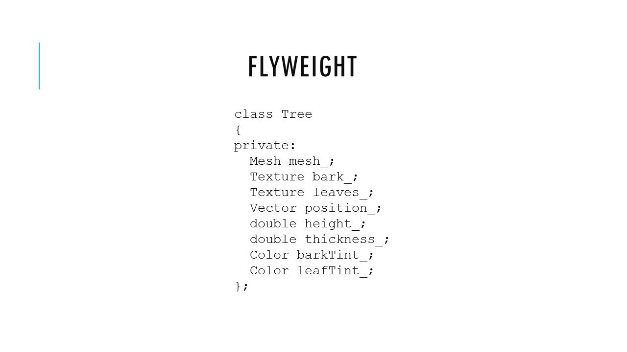 FLYWEIGHT class Tree { private: Mesh mesh_; Texture bark_; Texture leaves_; Vector position_; double height_; double thickness_; Color barkTint_; Colo