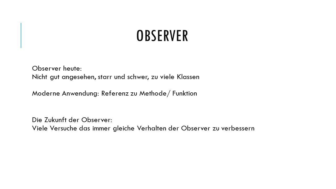 OBSERVER Observer heute: Nicht gut angesehen, starr und schwer, zu viele Klassen Moderne Anwendung: Referenz zu Methode/ Funktion Die Zukunft der Observer: Viele Versuche das immer gleiche Verhalten der Observer zu verbessern