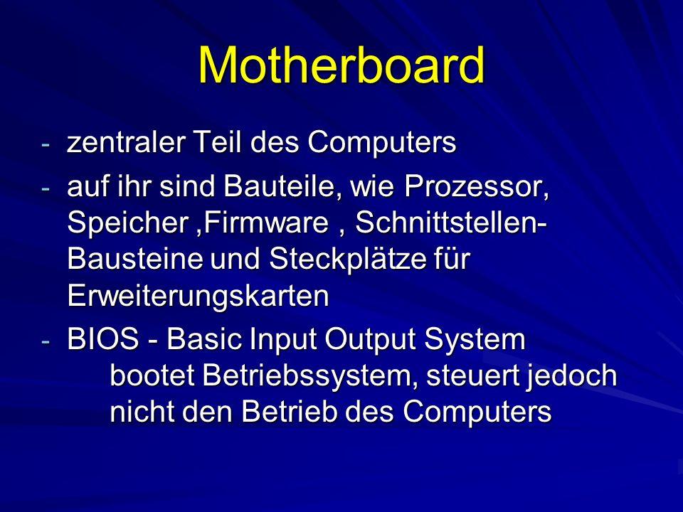 Motherboard - zentraler Teil des Computers - auf ihr sind Bauteile, wie Prozessor, Speicher,Firmware, Schnittstellen- Bausteine und Steckplätze für Erweiterungskarten - BIOS - Basic Input Output System bootet Betriebssystem, steuert jedoch nicht den Betrieb des Computers