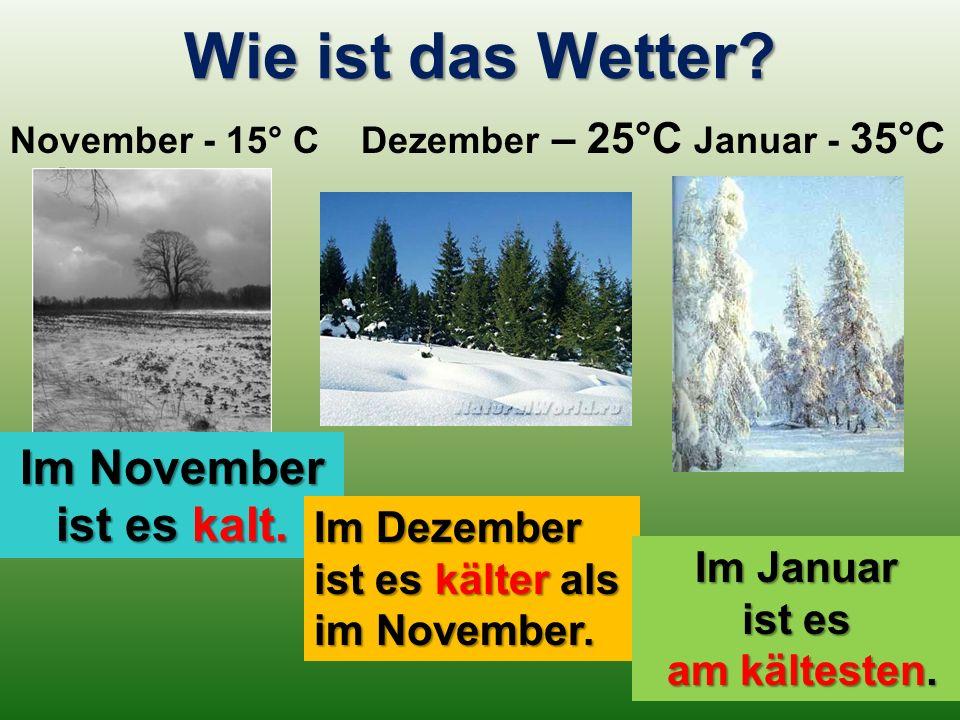 Wie ist das Wetter. November - 15° C Dezember – 25°C Januar - 35°C C Im November ist es kalt.