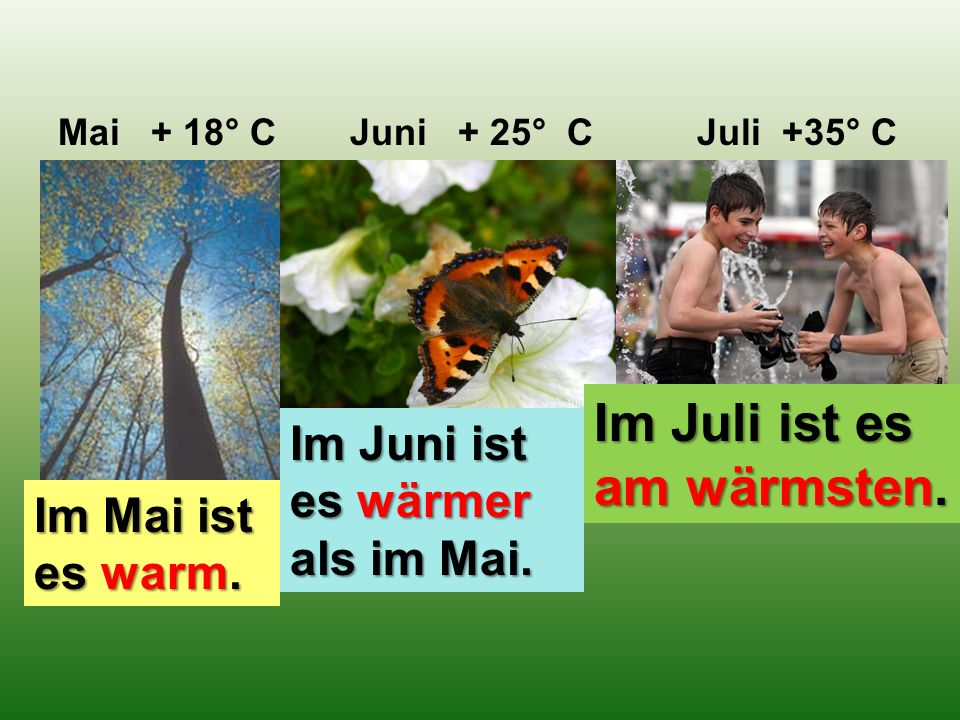 Mai + 18° C Juni + 25° C Juli +35° C Im Mai ist es warm.