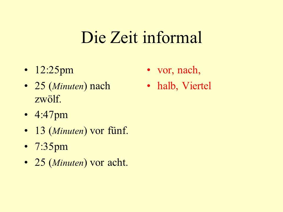 Die Zeit informal 12:25pm 25 ( Minuten ) nach zwölf. 4:47pm 13 ( Minuten ) vor fünf. 7:35pm 25 ( Minuten ) vor acht. vor, nach, halb, Viertel