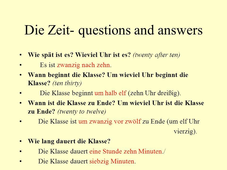Die Zeit- questions and answers Wie spät ist es? Wieviel Uhr ist es? (twenty after ten) Es ist zwanzig nach zehn. Wann beginnt die Klasse? Um wieviel