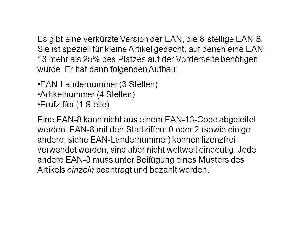 Es gibt eine verkürzte Version der EAN, die 8-stellige EAN-8. Sie ist speziell für kleine Artikel gedacht, auf denen eine EAN- 13 mehr als 25% des Pla