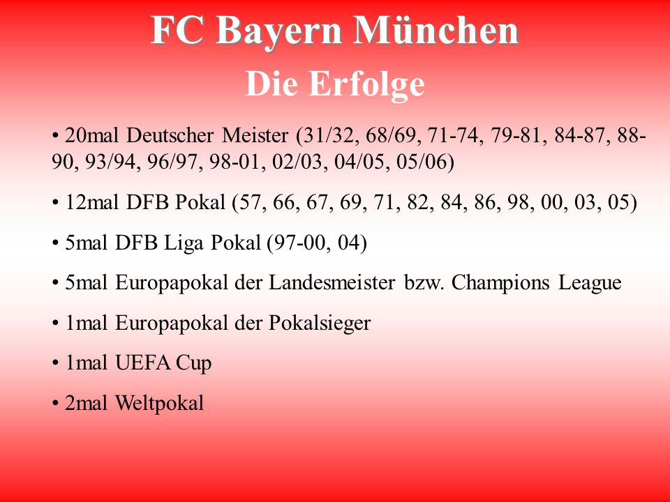 FC Bayern München Die Erfolge 20mal Deutscher Meister (31/32, 68/69, 71-74, 79-81, 84-87, 88- 90, 93/94, 96/97, 98-01, 02/03, 04/05, 05/06) 12mal DFB