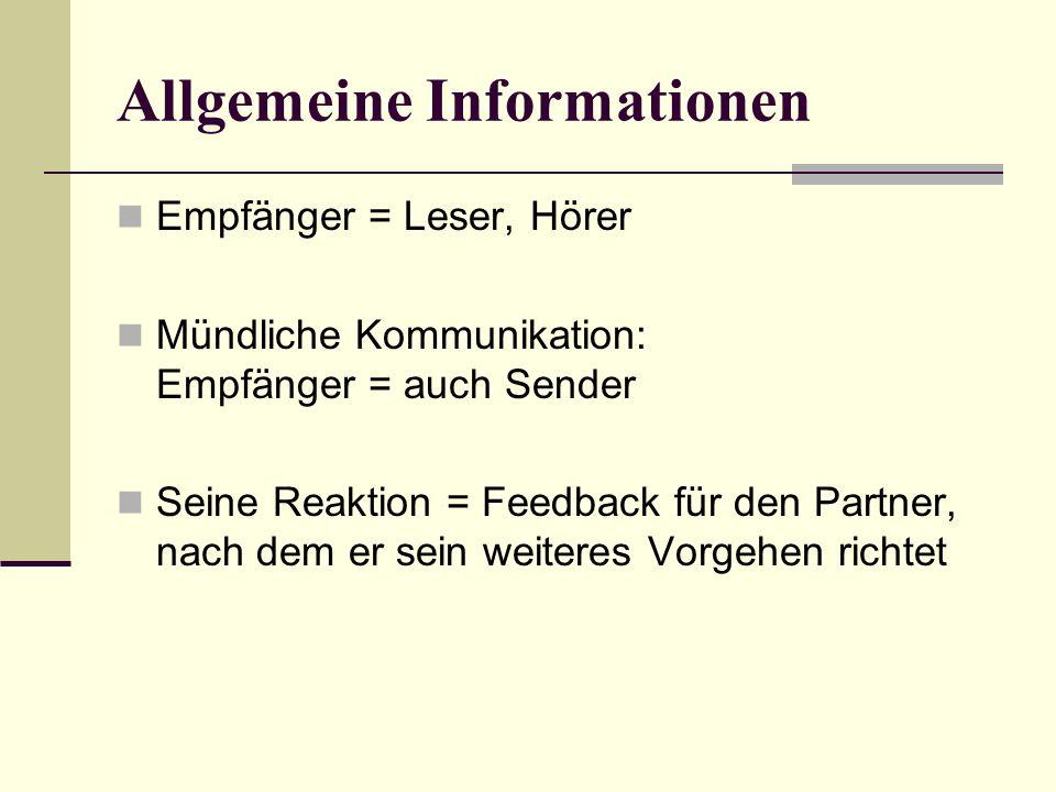Allgemeine Informationen Empfänger = Leser, Hörer Mündliche Kommunikation: Empfänger = auch Sender Seine Reaktion = Feedback für den Partner, nach dem er sein weiteres Vorgehen richtet