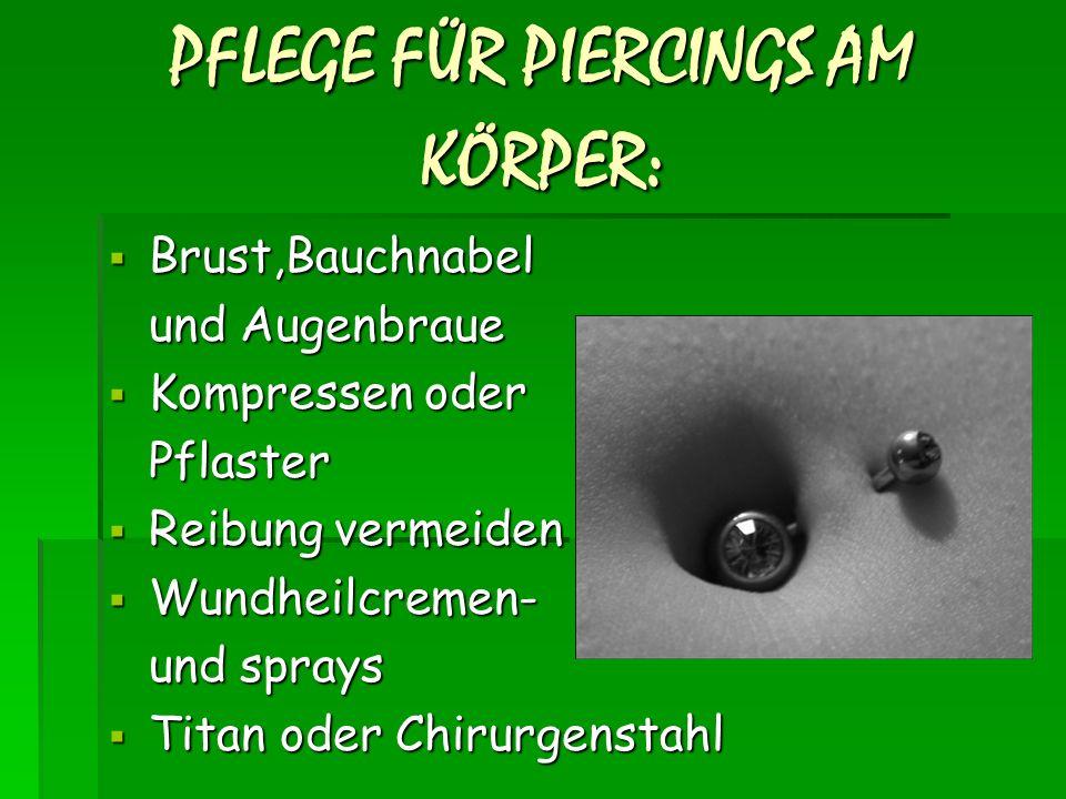 PFLEGE FÜR PIERCINGS AM KÖRPER :  Brust,Bauchnabel und Augenbraue  Kompressen oder Pflaster  Reibung vermeiden  Wundheilcremen- und sprays  Titan oder Chirurgenstahl