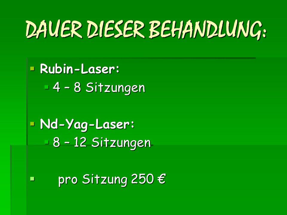DAUER DIESER BEHANDLUNG:  Rubin-Laser:  4 – 8 Sitzungen  Nd-Yag-Laser:  8 – 12 Sitzungen  pro Sitzung 250 €