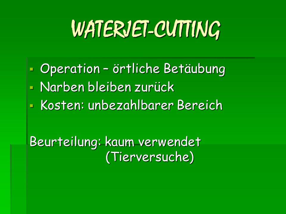 WATERJET-CUTTING  Operation – örtliche Betäubung  Narben bleiben zurück  Kosten: unbezahlbarer Bereich Beurteilung: kaum verwendet (Tierversuche)