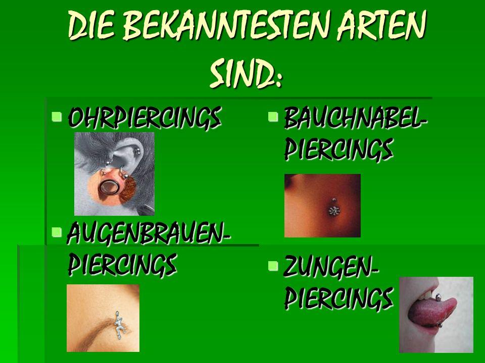 DIE BEKANNTESTEN ARTEN SIND:  OHRPIERCINGS  AUGENBRAUEN- PIERCINGS  BAUCHNABEL- PIERCINGS  ZUNGEN- PIERCINGS