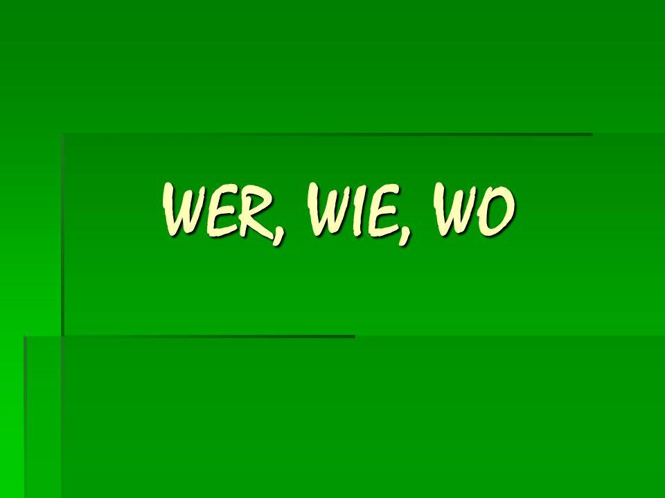 WER, WIE, WO