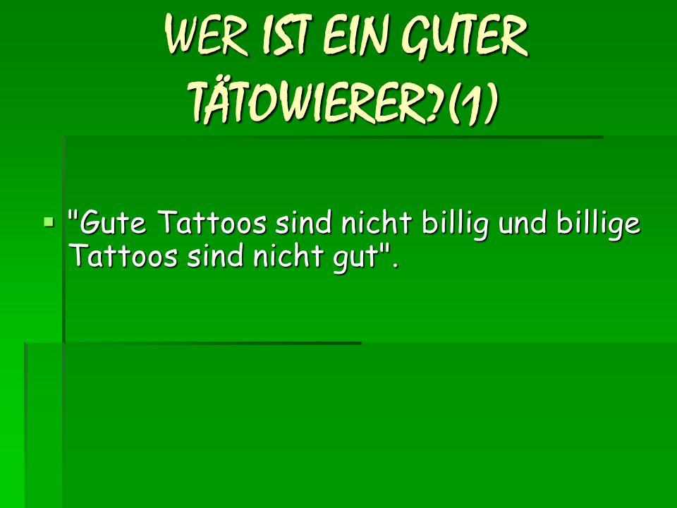 WER IST EIN GUTER TÄTOWIERER?(1)  Gute Tattoos sind nicht billig und billige Tattoos sind nicht gut .