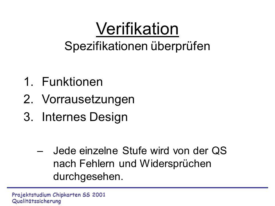 Projektstudium Chipkarten SS 2001 Qualitätssicherung Verifikation Spezifikationen überprüfen 1.Funktionen 2.Vorrausetzungen 3.Internes Design –Jede einzelne Stufe wird von der QS nach Fehlern und Widersprüchen durchgesehen.