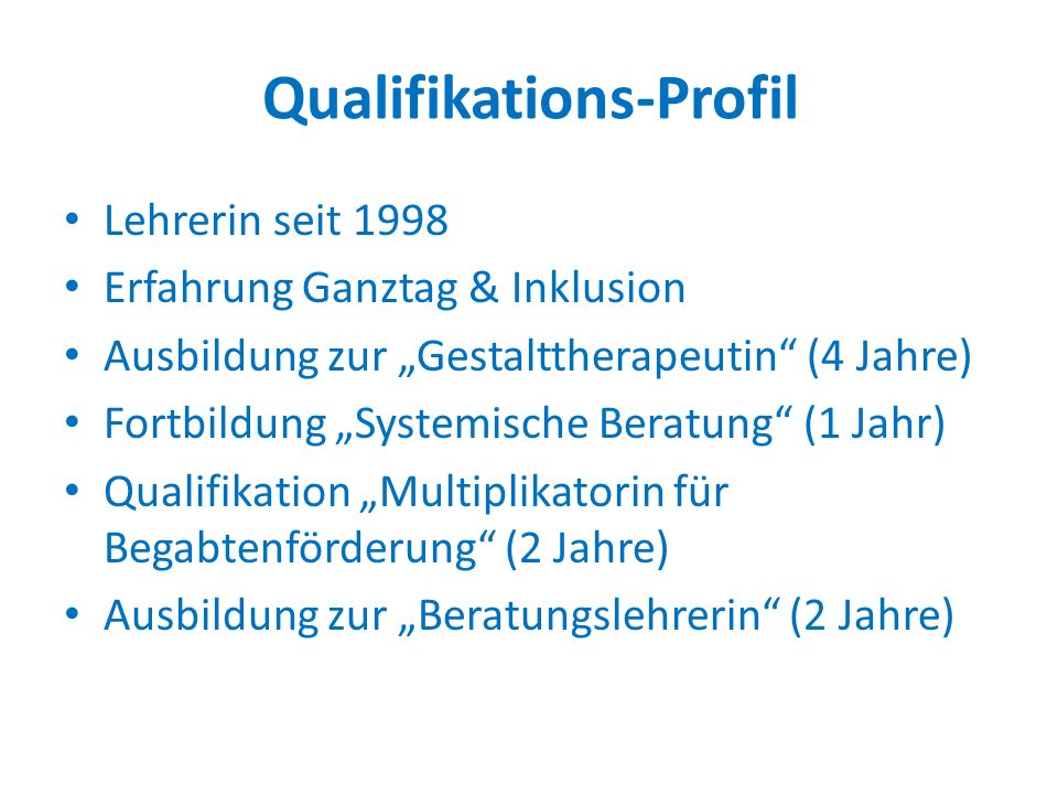 """Qualifikations-Profil Lehrerin seit 1998 Erfahrung Ganztag & Inklusion Ausbildung zur """"Gestalttherapeutin"""" (4 Jahre) Fortbildung """"Systemische Beratung"""