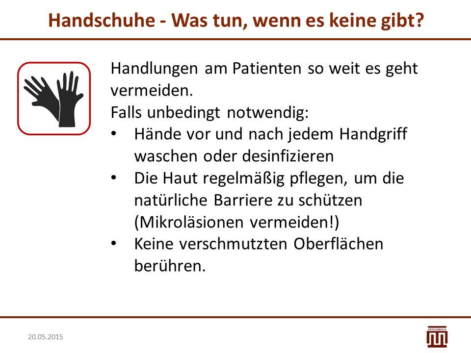 20.05.2015 Handschuhe - Was tun, wenn es keine gibt? Handlungen am Patienten so weit es geht vermeiden. Falls unbedingt notwendig: Hände vor und nach