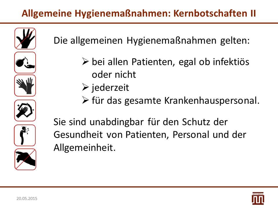 20.05.2015 Allgemeine Hygienemaßnahmen: Kernbotschaften II Die allgemeinen Hygienemaßnahmen gelten:  bei allen Patienten, egal ob infektiös oder nich